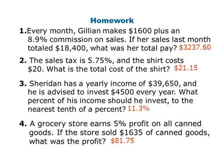 Homework 1.Every month, Gillian makes $1600 plus an 8.9% commission on sales. If her sales last month totaled $18,400, what was her total pay? 2. The.