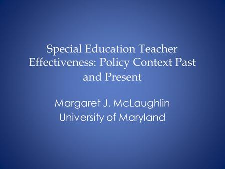 Special Education Teacher Effectiveness: Policy Context Past and Present Margaret J. McLaughlin University of Maryland.
