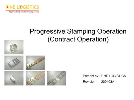 Progressive Stamping Operation (Contract Operation) Present by: FINE LOGISTICS Revision: 200403A.