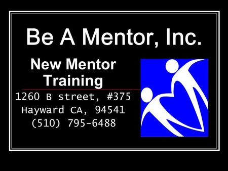 Be A Mentor, Inc. New Mentor Training 1260 B street, #375 Hayward CA, 94541 (510) 795-6488.