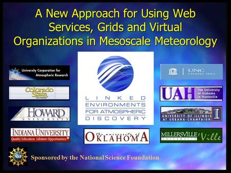Sponsored by the National Science Foundation A New Approach for Using Web Services, Grids and Virtual Organizations in Mesoscale Meteorology.