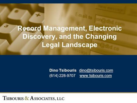 1 Record Management, Electronic Discovery, and the Changing Legal Landscape Dino Tsibouris (614) 228-9707
