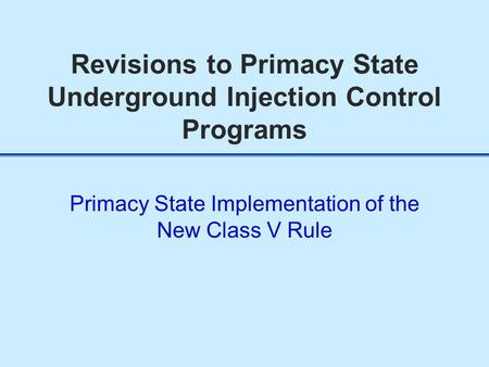 Revisions to Primacy State Underground Injection Control Programs Primacy State Implementation of the New Class V Rule.