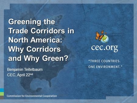 Greening the Trade Corridors in North America: Why Corridors and Why Green? Benjamin Teitelbaum CEC, April 22 nd.