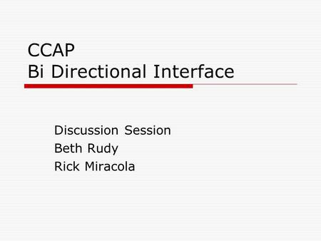 CCAP Bi Directional Interface Discussion Session Beth Rudy Rick Miracola.
