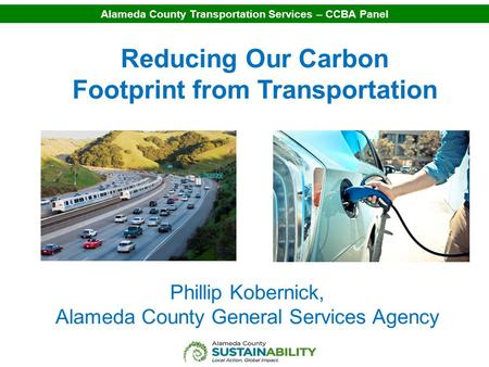 Alameda County Transportation Services – CCBA Panel Reducing Our Carbon Footprint from Transportation Phillip Kobernick, Alameda County General Services.
