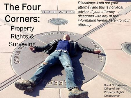 The Four Corners: Property Rights & Surveying Brent N. Bateman Office of the Property Rights Ombudsman Disclaimer: I am not your attorney and this is not.