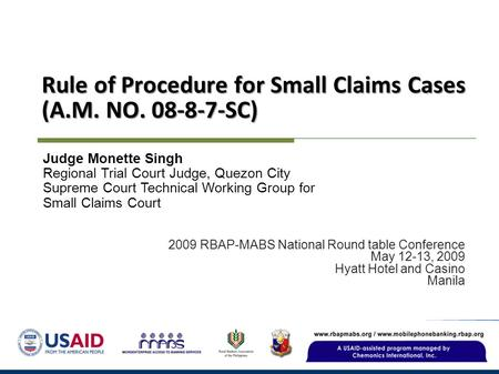Rule of Procedure for Small Claims Cases (A.M. NO. 08-8-7-SC) 2009 RBAP-MABS National Round table Conference May 12-13, 2009 Hyatt Hotel and Casino Manila.