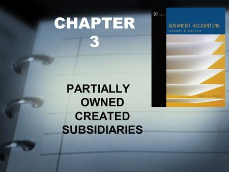 CHAPTER 3 PARTIALLY OWNED CREATED SUBSIDIARIES. FOCUS OF CHAPTER 3 Partially Owned Created Subsidiaries – Preparing Consolidated Statements: The Cost.
