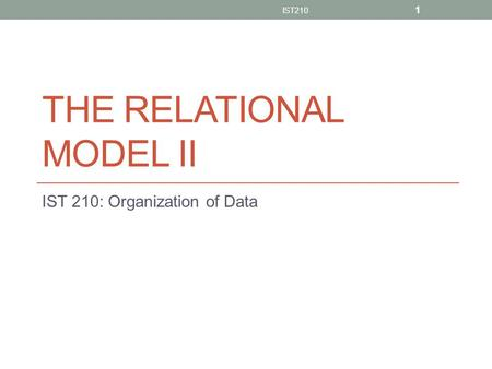 THE RELATIONAL MODEL II IST 210: Organization of Data IST210 1.