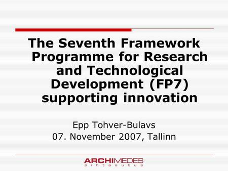 The Seventh Framework Programme for Research and Technological Development (FP7) supporting innovation Epp Tohver-Bulavs 07. November 2007, Tallinn.