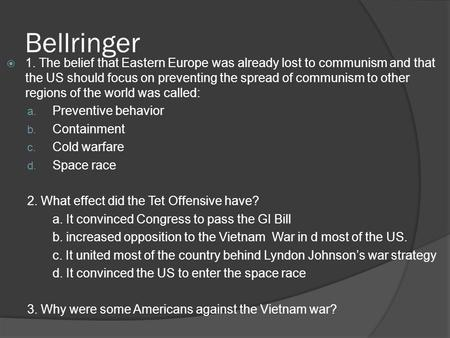 Bellringer  1. The belief that Eastern Europe was already lost to communism and that the US should focus on preventing the spread of communism to other.