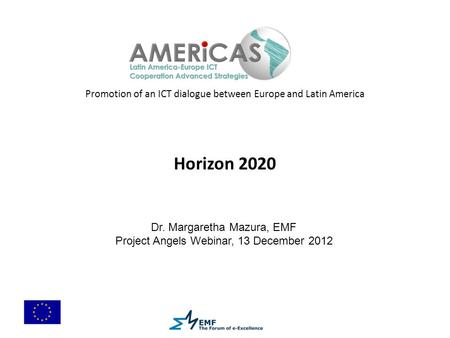 Promotion of an ICT dialogue between Europe and Latin America Horizon 2020 Dr. Margaretha Mazura, EMF Project Angels Webinar, 13 December 2012.