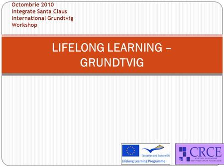 LIFELONG LEARNING – GRUNDTVIG Octombrie 2010 Integrate Santa Claus International Grundtvig Workshop.