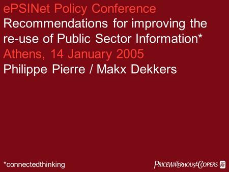 EPSINet Policy Conference Recommendations for improving the re-use of Public Sector Information* Athens, 14 January 2005 Philippe Pierre / Makx Dekkers.