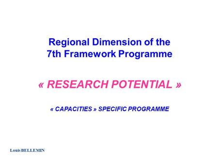 Regional Dimension of the 7th Framework Programme « RESEARCH POTENTIAL » « CAPACITIES » SPECIFIC PROGRAMME Louis BELLEMIN.