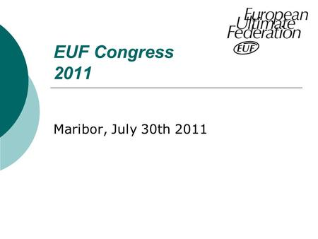 EUF Congress 2011 Maribor, July 30th 2011. Agenda 1. Welcome of the moderator, check of the participant list and short personal presentation. 2. approval.