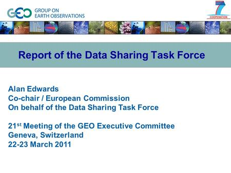 Alan Edwards Co-chair / European Commission On behalf of the Data Sharing Task Force 21 st Meeting of the GEO Executive Committee Geneva, Switzerland 22-23.