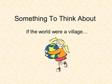 Something To Think About If the world were a village…