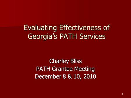 1 Evaluating Effectiveness of Georgia's PATH Services Charley Bliss PATH Grantee Meeting December 8 & 10, 2010.