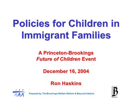 Prepared by The Brookings Welfare Reform & Beyond Initiative A Princeton-Brookings Future of Children Event December 16, 2004 Ron Haskins Policies for.