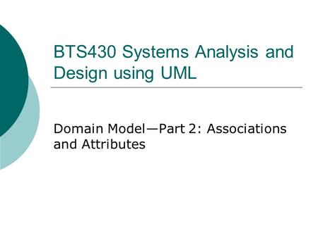 BTS430 Systems Analysis and Design using UML Domain Model—Part 2: Associations and Attributes.