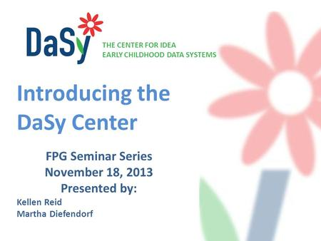 THE CENTER FOR IDEA EARLY CHILDHOOD DATA SYSTEMS FPG Seminar Series November 18, 2013 Presented by: Kellen Reid Martha Diefendorf Introducing the DaSy.