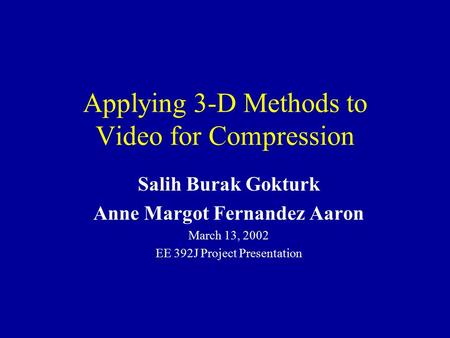 Applying 3-D Methods to Video for Compression Salih Burak Gokturk Anne Margot Fernandez Aaron March 13, 2002 EE 392J Project Presentation.