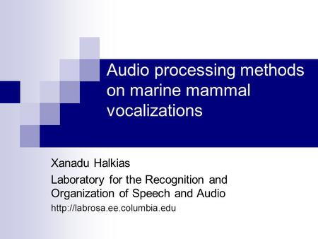 Audio processing methods on marine mammal vocalizations Xanadu Halkias Laboratory for the Recognition and Organization of Speech and Audio