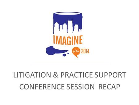 LITIGATION & PRACTICE SUPPORT CONFERENCE SESSION RECAP.