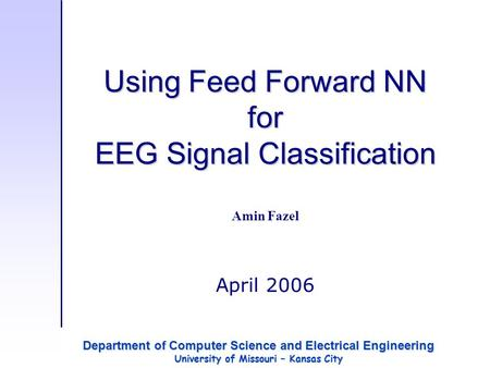 Using Feed Forward NN for EEG Signal Classification Amin Fazel April 2006 Department of Computer Science and Electrical Engineering University of Missouri.