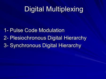 Digital Multiplexing 1- Pulse Code Modulation 2- Plesiochronous Digital Hierarchy 3- Synchronous Digital Hierarchy.