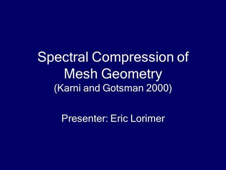 Spectral Compression of Mesh Geometry (Karni and Gotsman 2000) Presenter: Eric Lorimer.