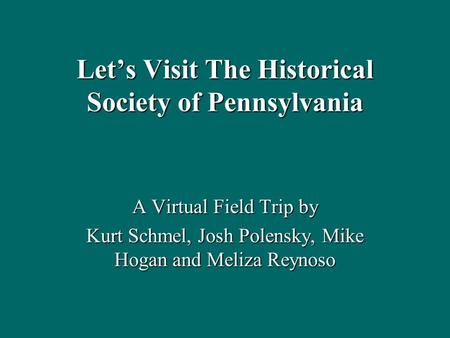 Let's Visit The Historical Society of Pennsylvania A Virtual Field Trip by Kurt Schmel, Josh Polensky, Mike Hogan and Meliza Reynoso.