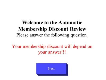 Welcome to the Automatic Membership Discount Review Please answer the following question. Your membership discount will depend on your answer!!! Next.