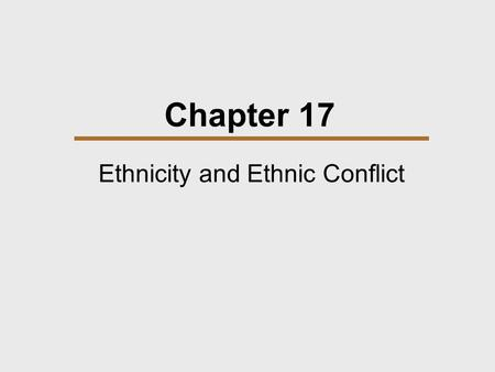 Chapter 17 Ethnicity and Ethnic Conflict. Chapter Outline  Ethnic Groups  The problem of Stateless Nationalities  Resolving Ethnic Conflict.