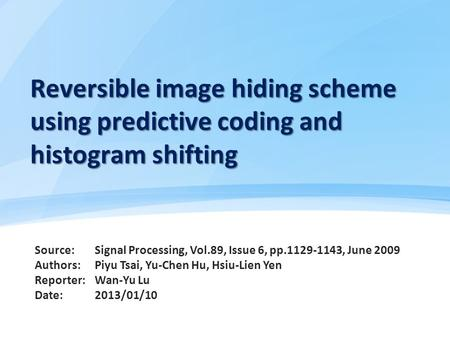 Reversible image hiding scheme using predictive coding and histogram shifting Source: Authors: Reporter: Date: Signal Processing, Vol.89, Issue 6, pp.1129-1143,