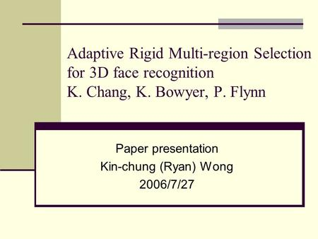 Adaptive Rigid Multi-region Selection for 3D face recognition K. Chang, K. Bowyer, P. Flynn Paper presentation Kin-chung (Ryan) Wong 2006/7/27.