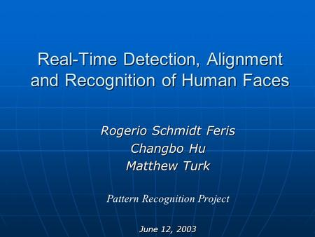 Real-Time Detection, Alignment and Recognition of Human Faces Rogerio Schmidt Feris Changbo Hu Matthew Turk Pattern Recognition Project June 12, 2003.