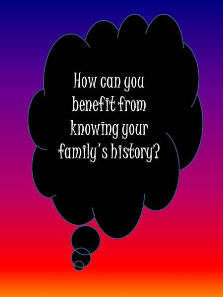 How can you benefit from knowing your family's history?