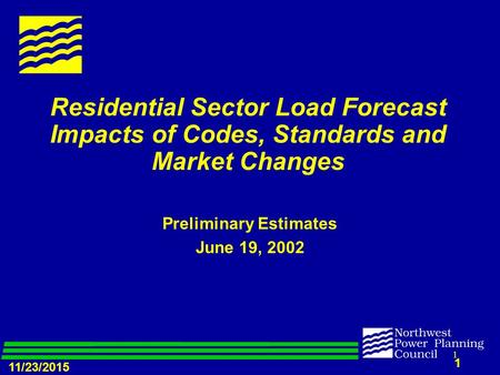 11/23/2015 1 1 Residential Sector Load Forecast Impacts of Codes, Standards and Market Changes Preliminary Estimates June 19, 2002.