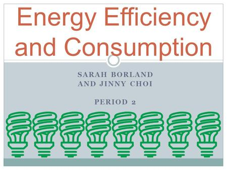 SARAH BORLAND AND JINNY CHOI PERIOD 2 Energy Efficiency and Consumption.