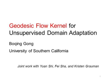 Geodesic Flow Kernel for Unsupervised Domain Adaptation Boqing Gong University of Southern California Joint work with Yuan Shi, Fei Sha, and Kristen Grauman.
