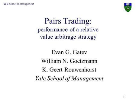 Yale School of Management 1 Pairs Trading: performance of a relative value arbitrage strategy Evan G. Gatev William N. Goetzmann K. Geert Rouwenhorst Yale.