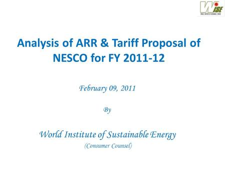 Analysis of ARR & Tariff Proposal of NESCO for FY 2011-12 February 09, 2011 By World Institute of Sustainable Energy (Consumer Counsel)
