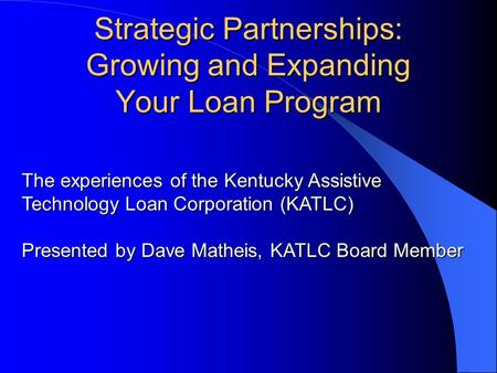 Strategic Partnerships: Growing and Expanding Your Loan Program The experiences of the Kentucky Assistive Technology Loan Corporation (KATLC) Presented.