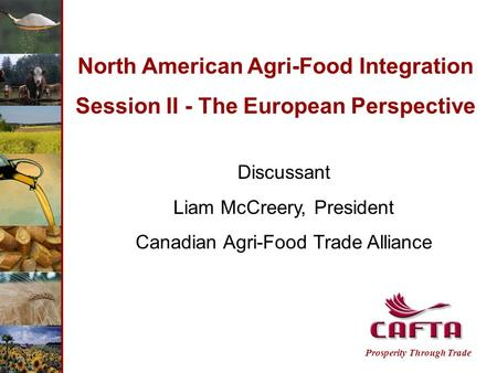 Prosperity Through Trade North American Agri-Food Integration Session II - The European Perspective Discussant Liam McCreery, President Canadian Agri-Food.