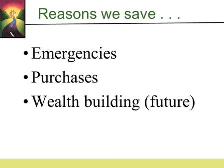 Reasons we save... Emergencies Purchases Wealth building (future)