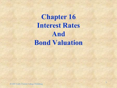 ®1999 South-Western College Publishing 1 Chapter 16 Interest <strong>Rates</strong> And Bond Valuation.
