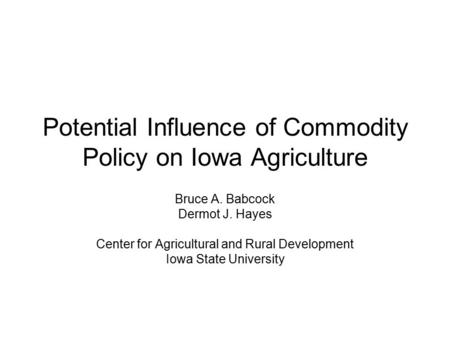 Potential Influence of Commodity Policy on Iowa Agriculture Bruce A. Babcock Dermot J. Hayes Center for Agricultural and Rural Development Iowa State University.